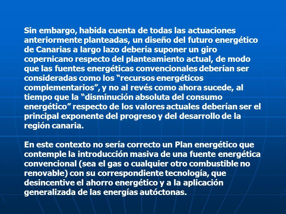 Sin embargo, habida cuenta de todas las actuaciones anteriormente planteadas, un diseño del futuro energético de Canarias a largo lazo debería suponer un giro copernicano respecto del planteamiento actual, de modo que las fuentes energéticas convencionales deberían ser consideradas como los recursos energéticos complementarios , y no al revés como ahora sucede, al tiempo que la disminución absoluta del consumo energético respecto de los valores actuales deberían ser el principal exponente del progreso y del desarrollo de la región canaria.