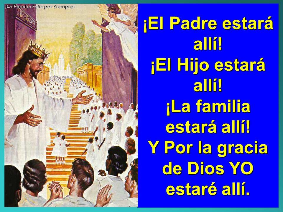 ¡La familia estará allí! Y Por la gracia de Dios YO estaré allí.