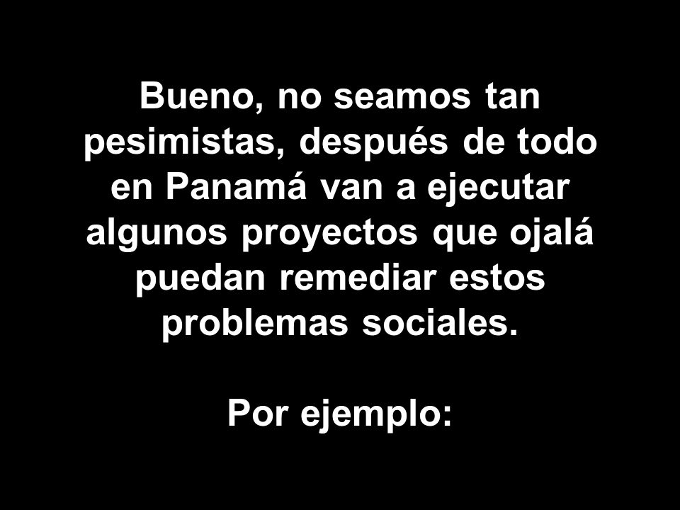 Bueno, no seamos tan pesimistas, después de todo en Panamá van a ejecutar algunos proyectos que ojalá puedan remediar estos problemas sociales.