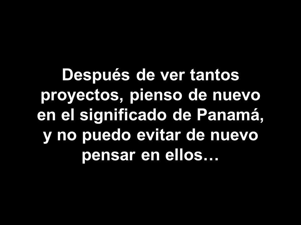 Después de ver tantos proyectos, pienso de nuevo en el significado de Panamá, y no puedo evitar de nuevo pensar en ellos…