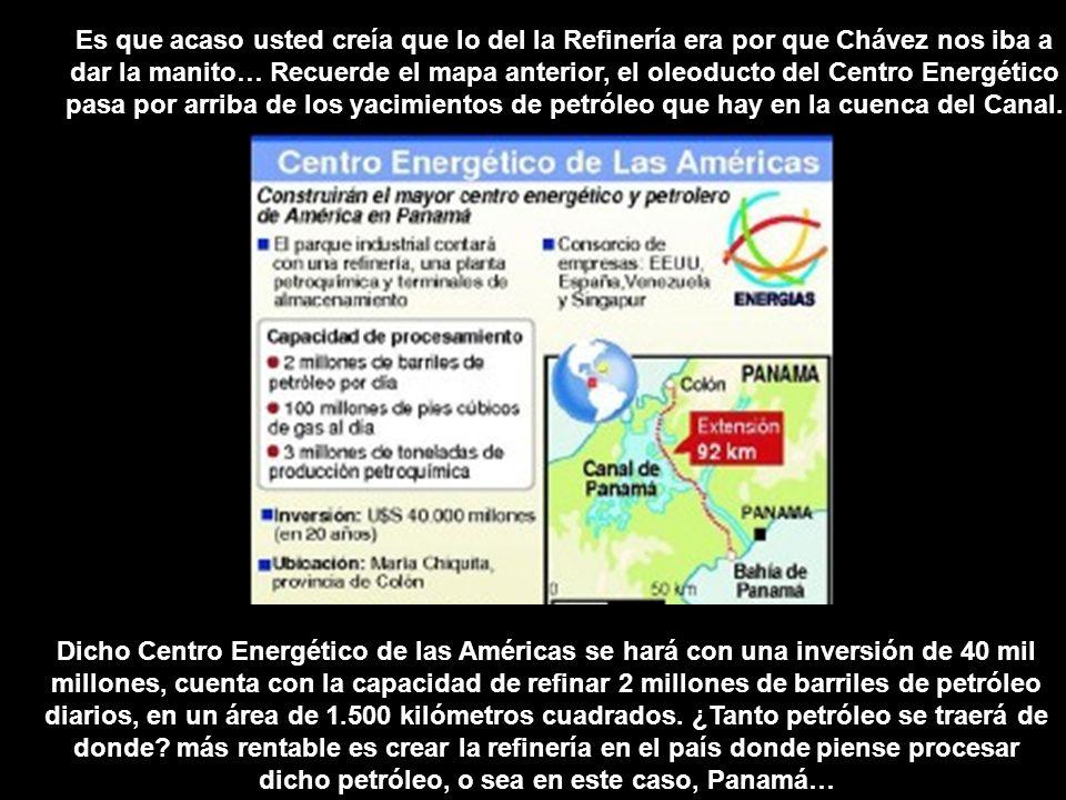 Es que acaso usted creía que lo del la Refinería era por que Chávez nos iba a dar la manito… Recuerde el mapa anterior, el oleoducto del Centro Energético pasa por arriba de los yacimientos de petróleo que hay en la cuenca del Canal.
