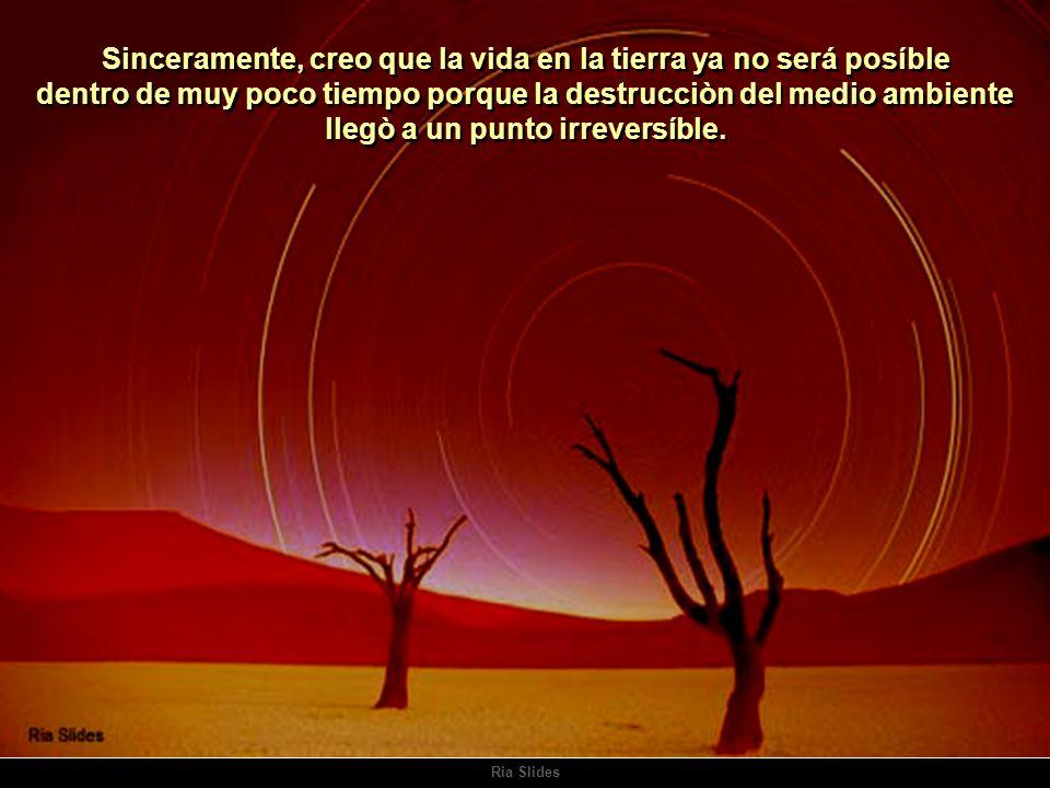 Sinceramente, creo que la vida en la tierra ya no será posíble dentro de muy poco tiempo porque la destrucciòn del medio ambiente llegò a un punto irreversíble.