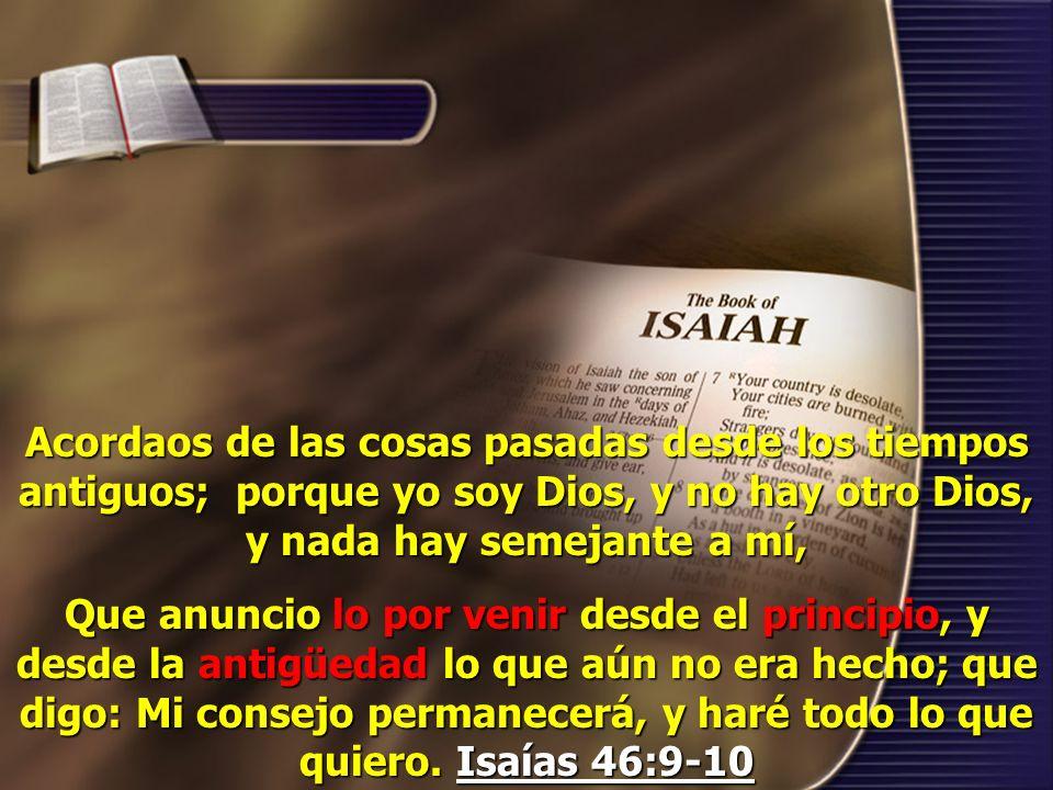 Acordaos de las cosas pasadas desde los tiempos antiguos; porque yo soy Dios, y no hay otro Dios, y nada hay semejante a mí,