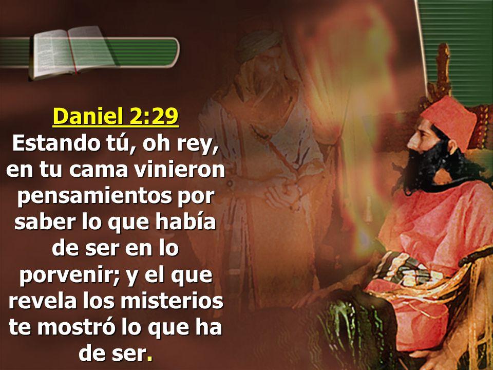 Daniel 2:29 Estando tú, oh rey, en tu cama vinieron pensamientos por saber lo que había de ser en lo porvenir; y el que revela los misterios te mostró lo que ha de ser.