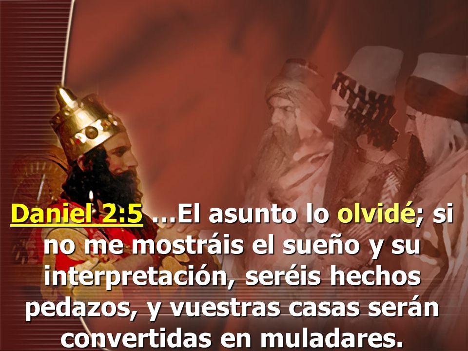 Daniel 2:5 …El asunto lo olvidé; si no me mostráis el sueño y su interpretación, seréis hechos pedazos, y vuestras casas serán convertidas en muladares.
