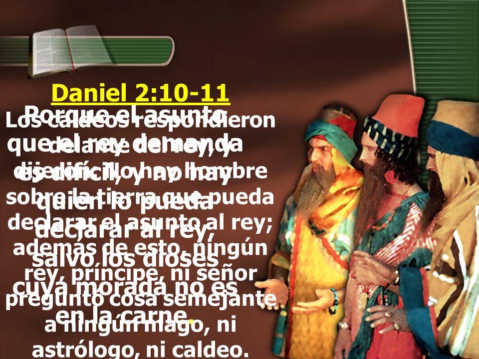 Daniel 2:10-11 Los caldeos respondieron delante del rey, y dijeron: No hay hombre sobre la tierra que pueda declarar el asunto al rey; además de esto, ningún rey, príncipe, ni señor preguntó cosa semejante a ningún mago, ni astrólogo, ni caldeo.