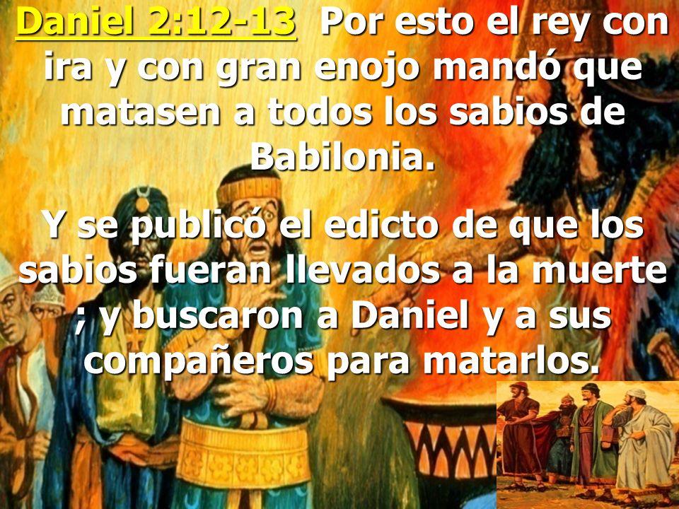Daniel 2:12-13 Por esto el rey con ira y con gran enojo mandó que matasen a todos los sabios de Babilonia.