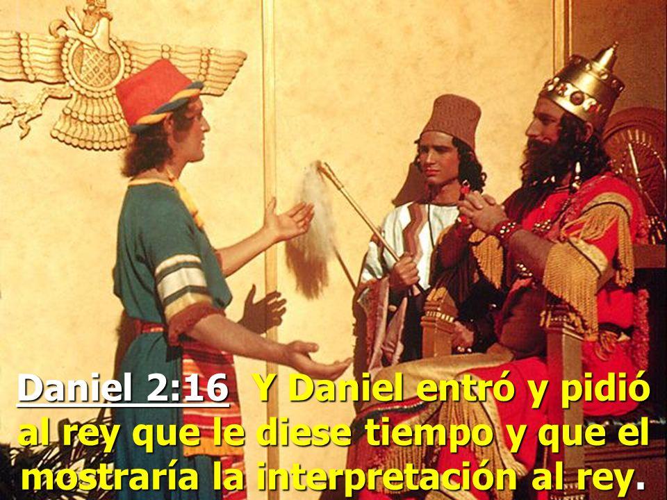 Daniel 2:16 Y Daniel entró y pidió al rey que le diese tiempo y que el mostraría la interpretación al rey.