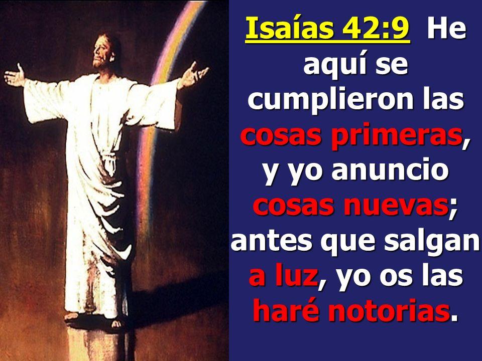 Isaías 42:9 He aquí se cumplieron las cosas primeras, y yo anuncio cosas nuevas; antes que salgan a luz, yo os las haré notorias.