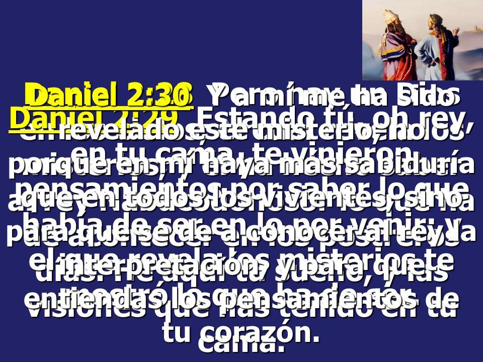 Daniel 2:28 Pero hay un Dios en los cielos, el cual revela los misterios, y él ha hecho saber al rey Nabucodonosor lo que ha de acontecer en los postreros días. He aquí tu sueño, y las visiones que has tenido en tu cama.