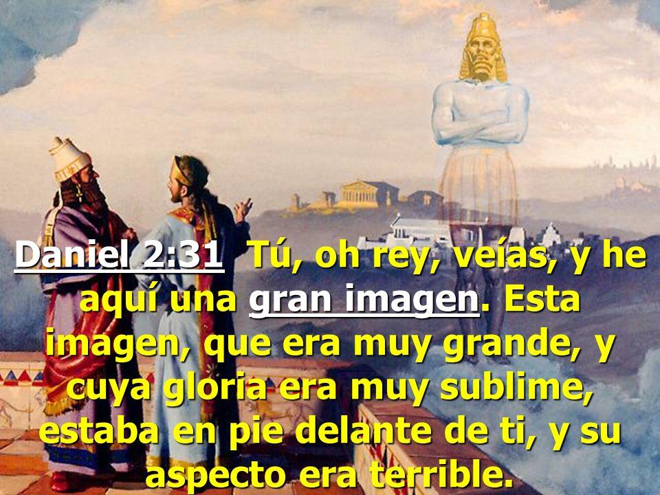 Daniel 2:31 Tú, oh rey, veías, y he aquí una gran imagen