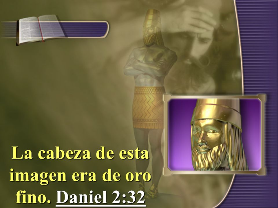 La cabeza de esta imagen era de oro fino. Daniel 2:32