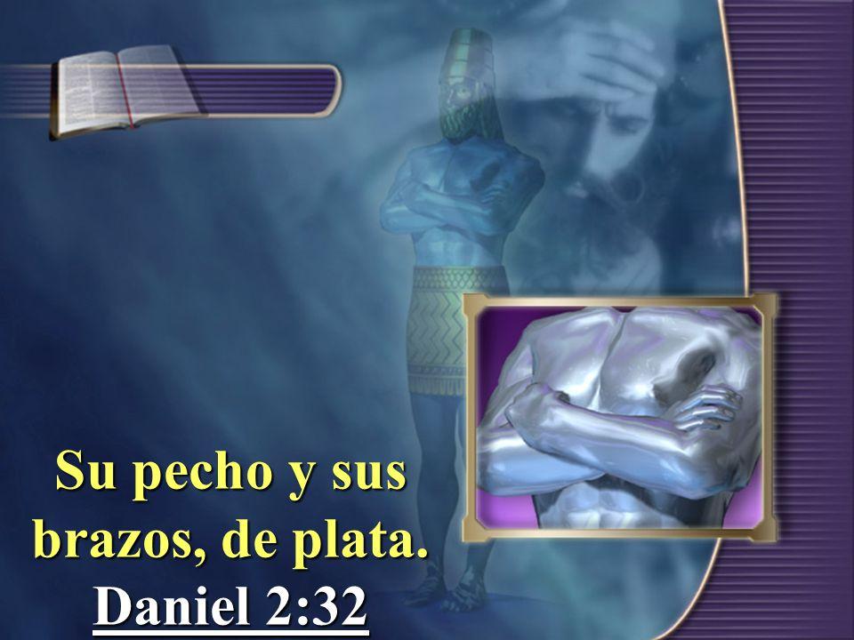 Su pecho y sus brazos, de plata. Daniel 2:32