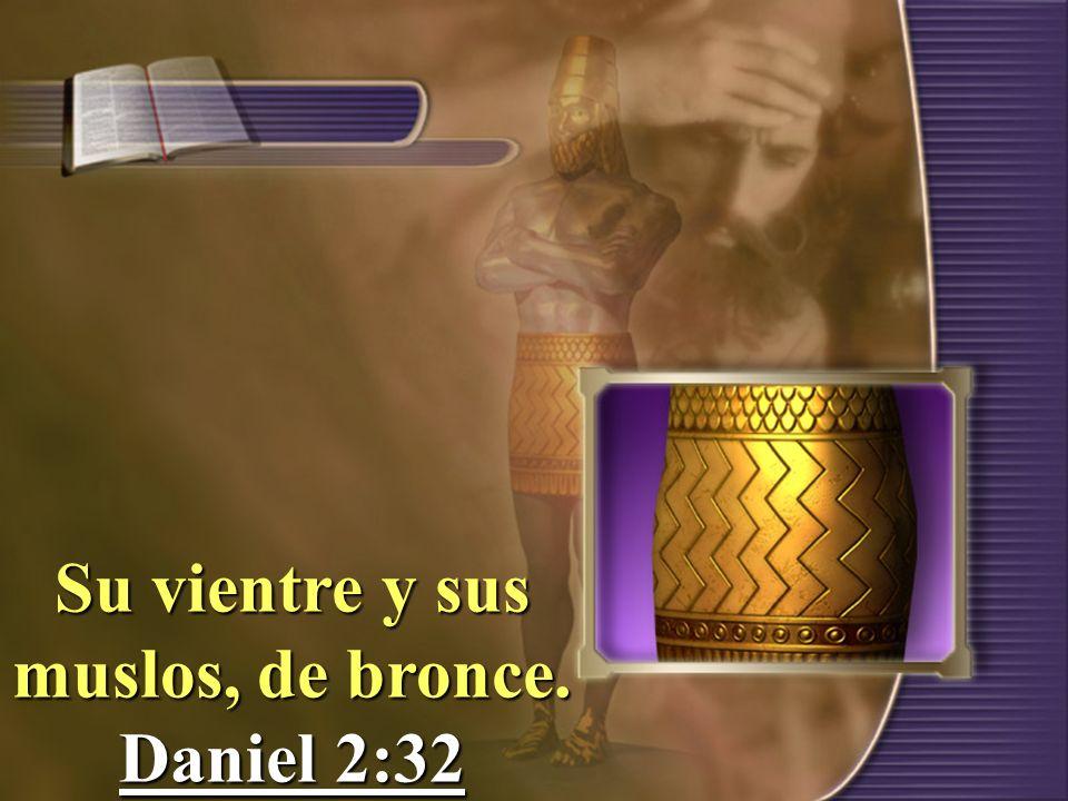 Su vientre y sus muslos, de bronce. Daniel 2:32