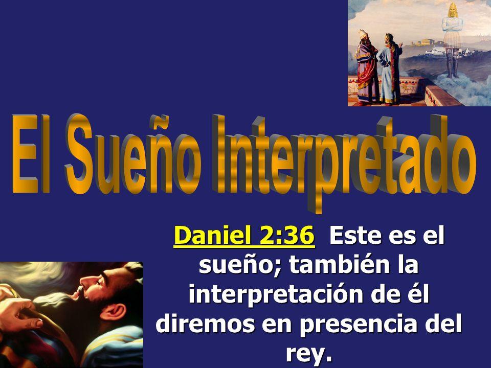El Sueño Interpretado Daniel 2:36 Este es el sueño; también la interpretación de él diremos en presencia del rey.