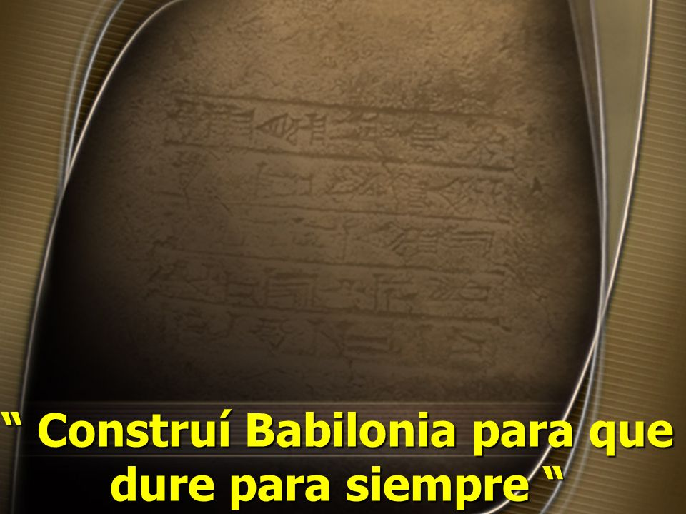 Construí Babilonia para que dure para siempre