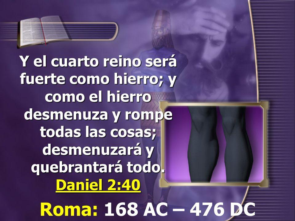 Y el cuarto reino será fuerte como hierro; y como el hierro desmenuza y rompe todas las cosas; desmenuzará y quebrantará todo. Daniel 2:40
