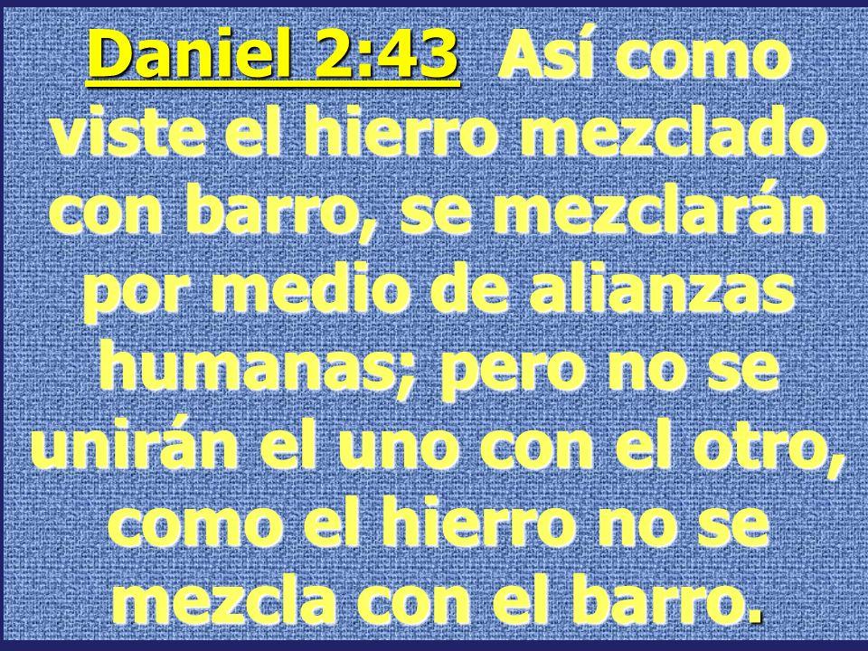 Daniel 2:43 Así como viste el hierro mezclado con barro, se mezclarán por medio de alianzas humanas; pero no se unirán el uno con el otro, como el hierro no se mezcla con el barro.