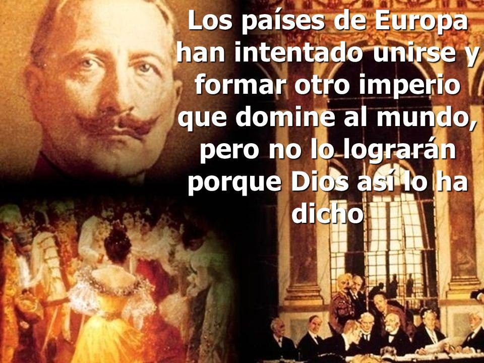Los países de Europa han intentado unirse y formar otro imperio que domine al mundo, pero no lo lograrán porque Dios así lo ha dicho