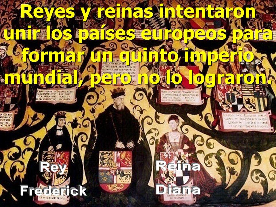 Reyes y reinas intentaron unir los países europeos para formar un quinto imperio mundial, pero no lo lograron.