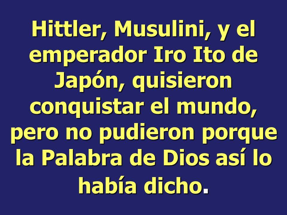 Hittler, Musulini, y el emperador Iro Ito de Japón, quisieron conquistar el mundo, pero no pudieron porque la Palabra de Dios así lo había dicho.