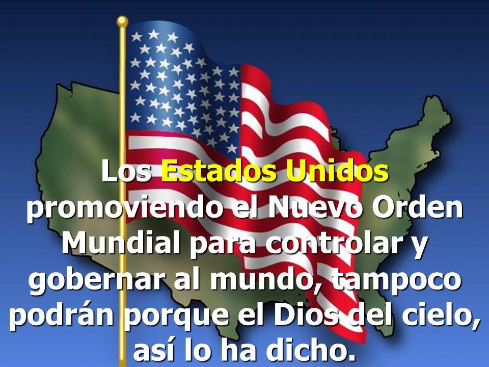 Los Estados Unidos promoviendo el Nuevo Orden Mundial para controlar y gobernar al mundo, tampoco podrán porque el Dios del cielo, así lo ha dicho.