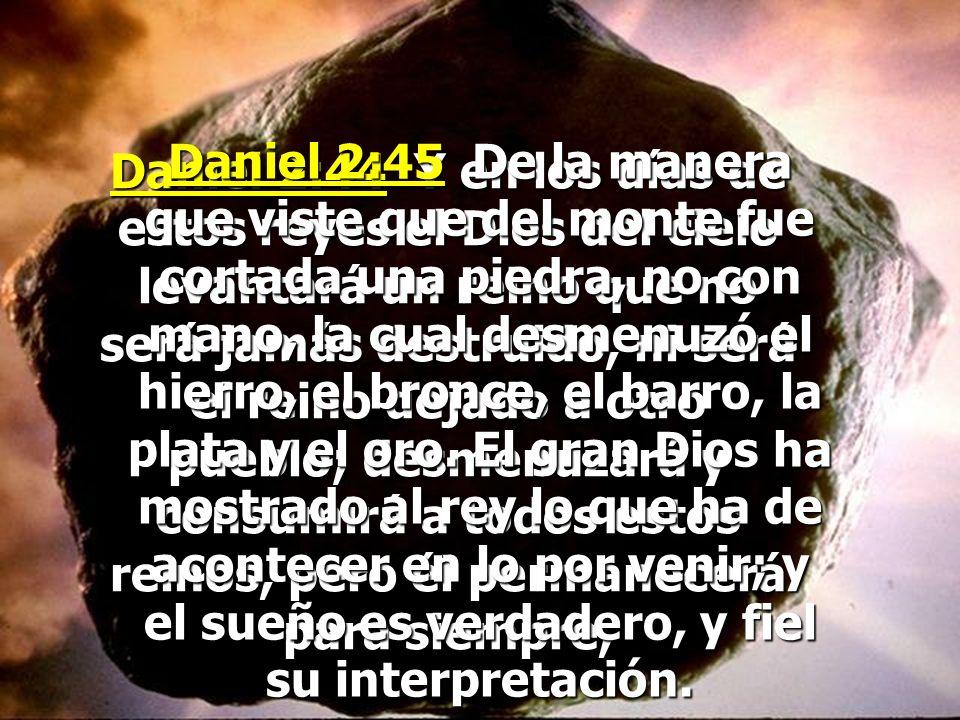 Daniel 2:45 De la manera que viste que del monte fue cortada una piedra, no con mano, la cual desmenuzó el hierro, el bronce, el barro, la plata y el oro. El gran Dios ha mostrado al rey lo que ha de acontecer en lo por venir; y el sueño es verdadero, y fiel su interpretación.
