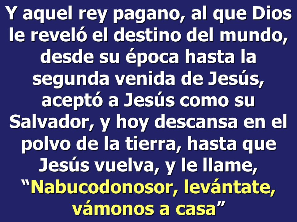 Y aquel rey pagano, al que Dios le reveló el destino del mundo, desde su época hasta la segunda venida de Jesús, aceptó a Jesús como su Salvador, y hoy descansa en el polvo de la tierra, hasta que Jesús vuelva, y le llame, Nabucodonosor, levántate, vámonos a casa