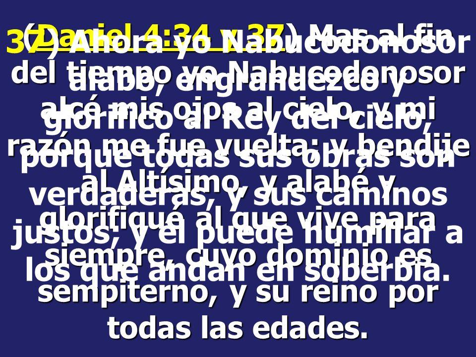 (Daniel 4:34 y 37) Mas al fin del tiempo yo Nabucodonosor alcé mis ojos al cielo, y mi razón me fue vuelta; y bendije al Altísimo, y alabé y glorifiqué al que vive para siempre, cuyo dominio es sempiterno, y su reino por todas las edades.