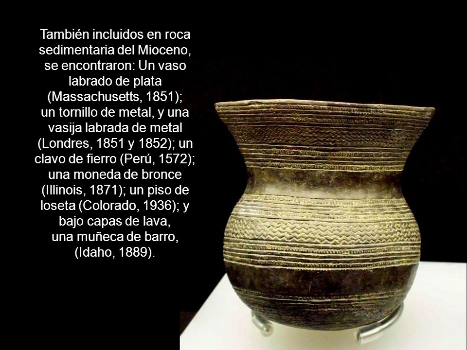 También incluidos en roca sedimentaria del Mioceno, se encontraron: Un vaso labrado de plata (Massachusetts, 1851); un tornillo de metal, y una vasija labrada de metal (Londres, 1851 y 1852); un clavo de fierro (Perú, 1572); una moneda de bronce (Illinois, 1871); un piso de loseta (Colorado, 1936); y bajo capas de lava, una muñeca de barro, (Idaho, 1889).