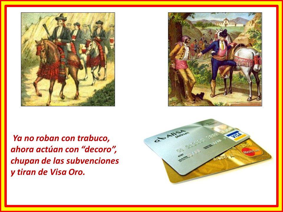 Ya no roban con trabuco, ahora actúan con decoro , chupan de las subvenciones y tiran de Visa Oro.