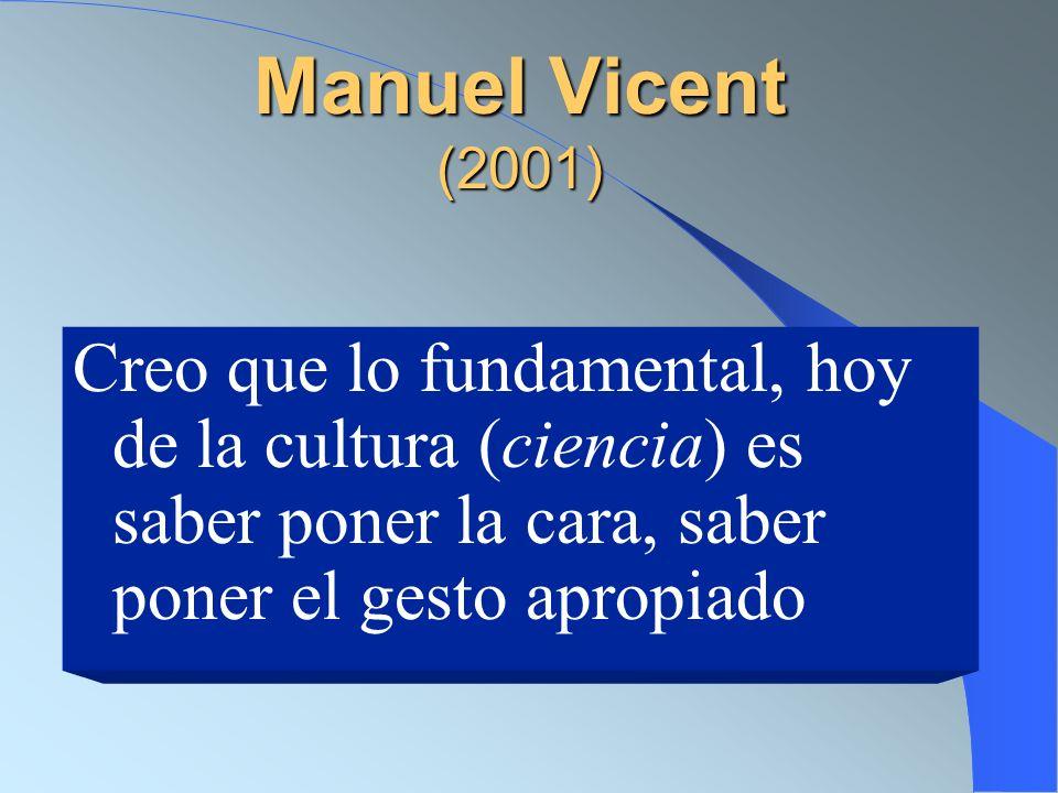 Manuel Vicent (2001) Creo que lo fundamental, hoy de la cultura (ciencia) es saber poner la cara, saber poner el gesto apropiado.