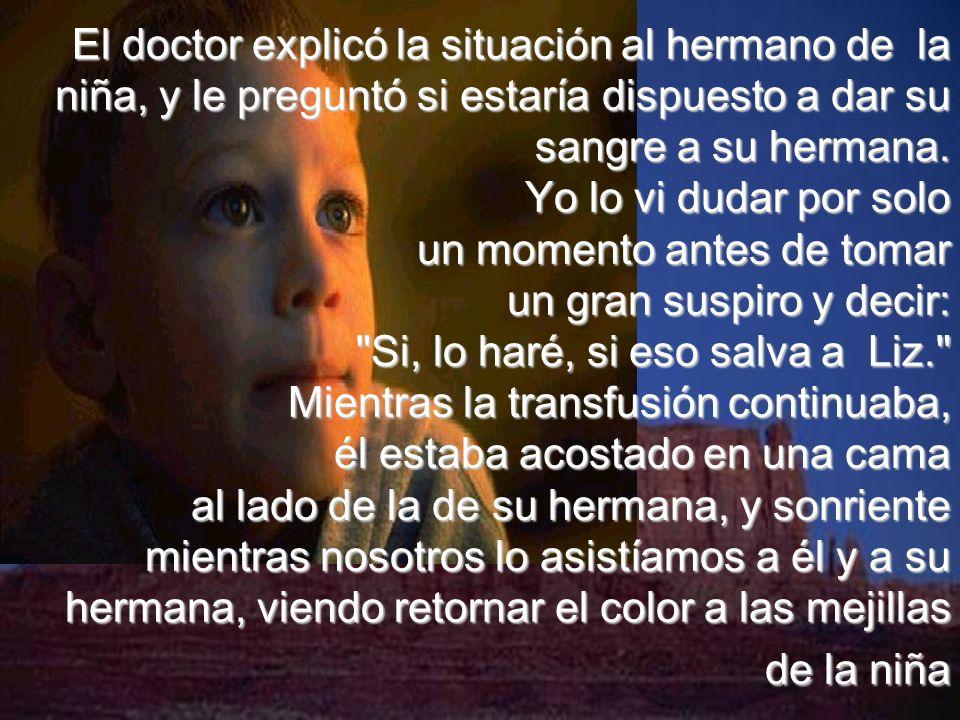 El doctor explicó la situación al hermano de la niña, y le preguntó si estaría dispuesto a dar su sangre a su hermana.