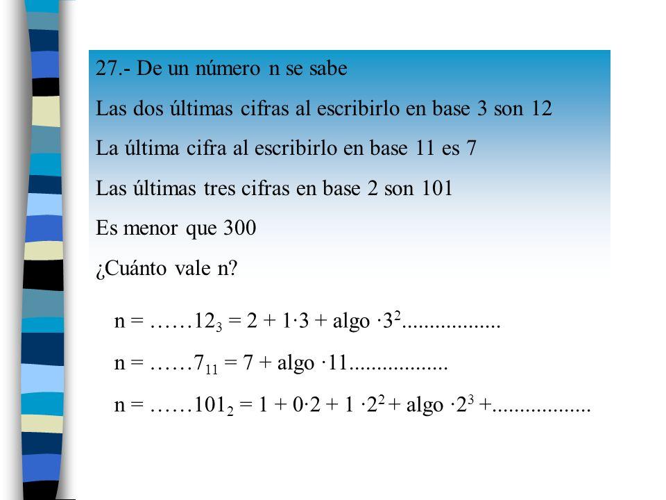 27.- De un número n se sabe Las dos últimas cifras al escribirlo en base 3 son 12. La última cifra al escribirlo en base 11 es 7.