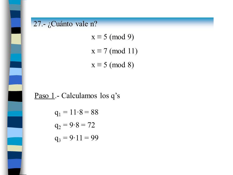 27.- ¿Cuánto vale n x ≡ 5 (mod 9) x ≡ 7 (mod 11) x ≡ 5 (mod 8) Paso 1.- Calculamos los q's. q1 = 11·8 = 88.