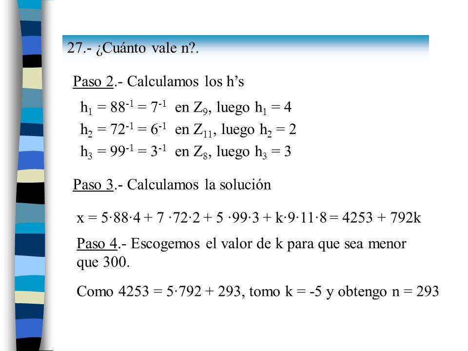 27.- ¿Cuánto vale n . Paso 2.- Calculamos los h's. h1 = 88-1 = 7-1 en Z9, luego h1 = 4. h2 = 72-1 = 6-1 en Z11, luego h2 = 2.