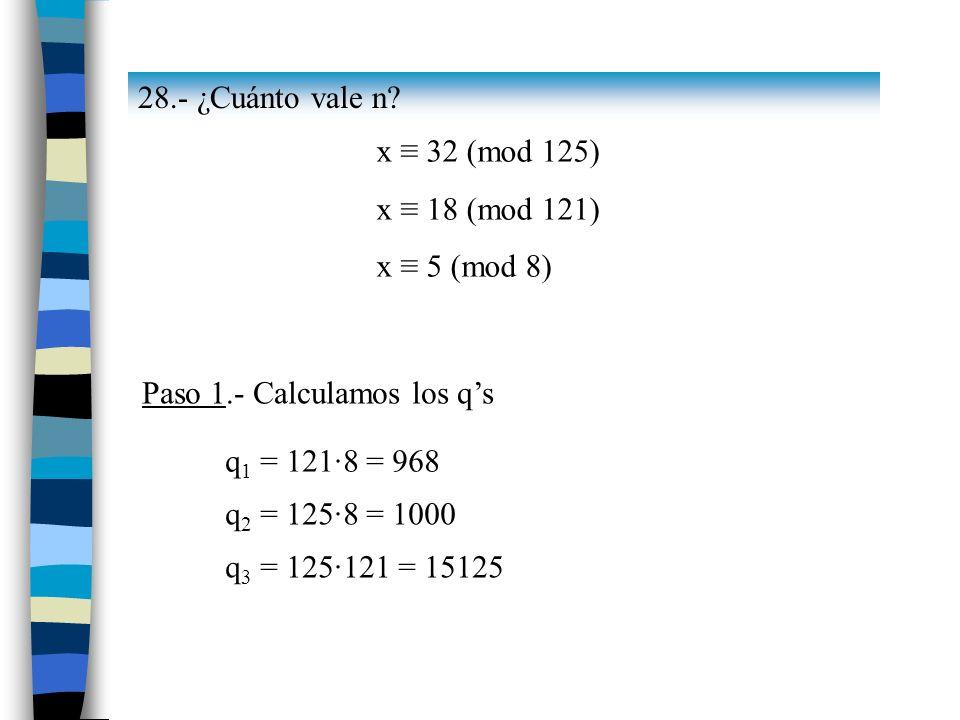 28.- ¿Cuánto vale n x ≡ 32 (mod 125) x ≡ 18 (mod 121) x ≡ 5 (mod 8) Paso 1.- Calculamos los q's.