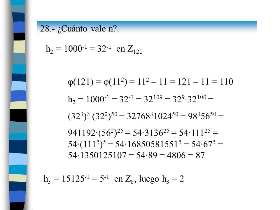 28.- ¿Cuánto vale n . h2 = 1000-1 = 32-1 en Z121. φ(121) = φ(112) = 112 – 11 = 121 – 11 = 110. h2 = 1000-1 = 32-1 = 32109 = 329·32100 =