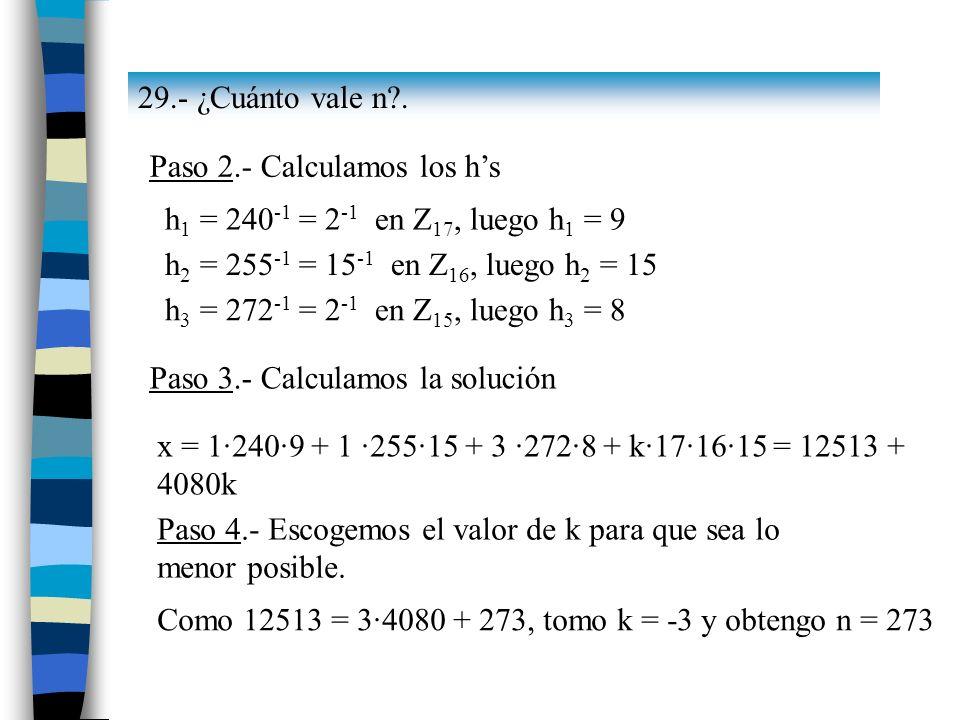 29.- ¿Cuánto vale n . Paso 2.- Calculamos los h's. h1 = 240-1 = 2-1 en Z17, luego h1 = 9. h2 = 255-1 = 15-1 en Z16, luego h2 = 15.