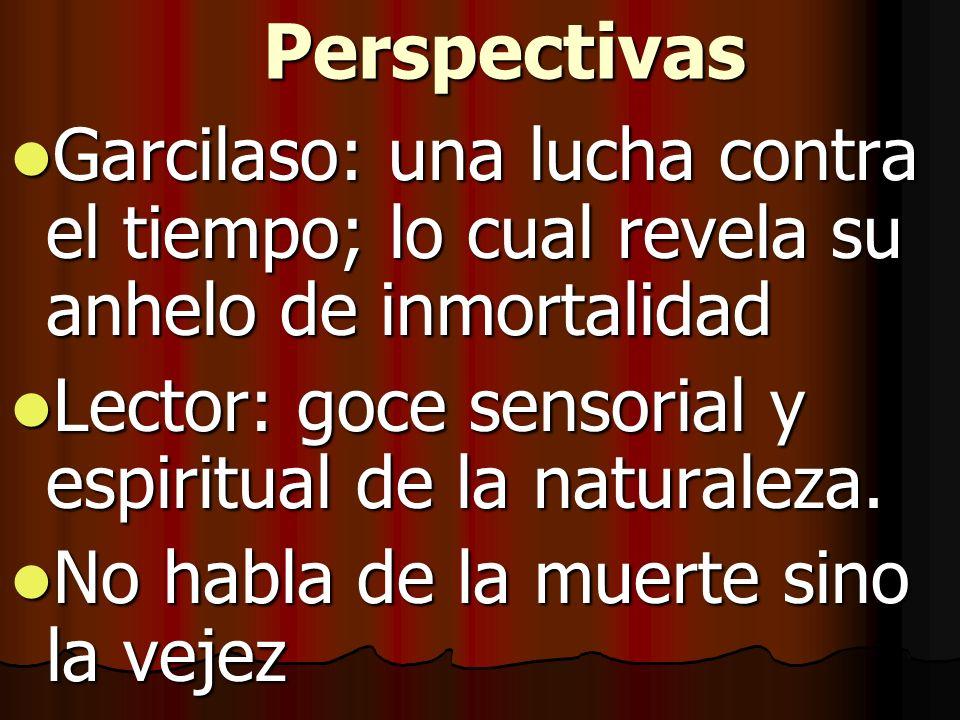 Perspectivas Garcilaso: una lucha contra el tiempo; lo cual revela su anhelo de inmortalidad. Lector: goce sensorial y espiritual de la naturaleza.