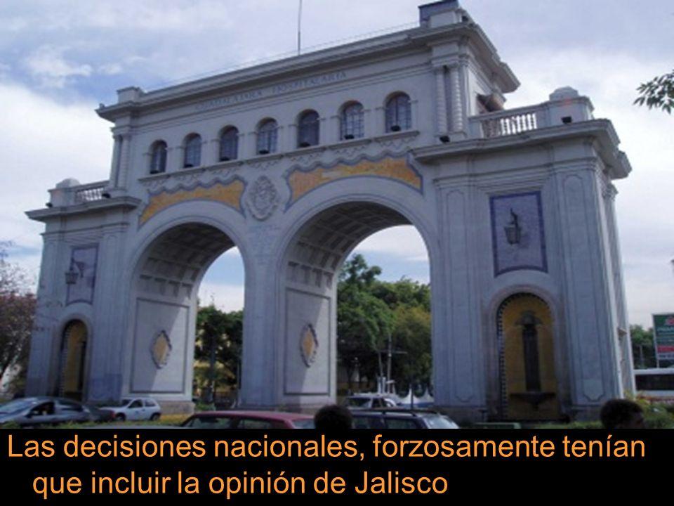 Las decisiones nacionales, forzosamente tenían que incluir la opinión de Jalisco