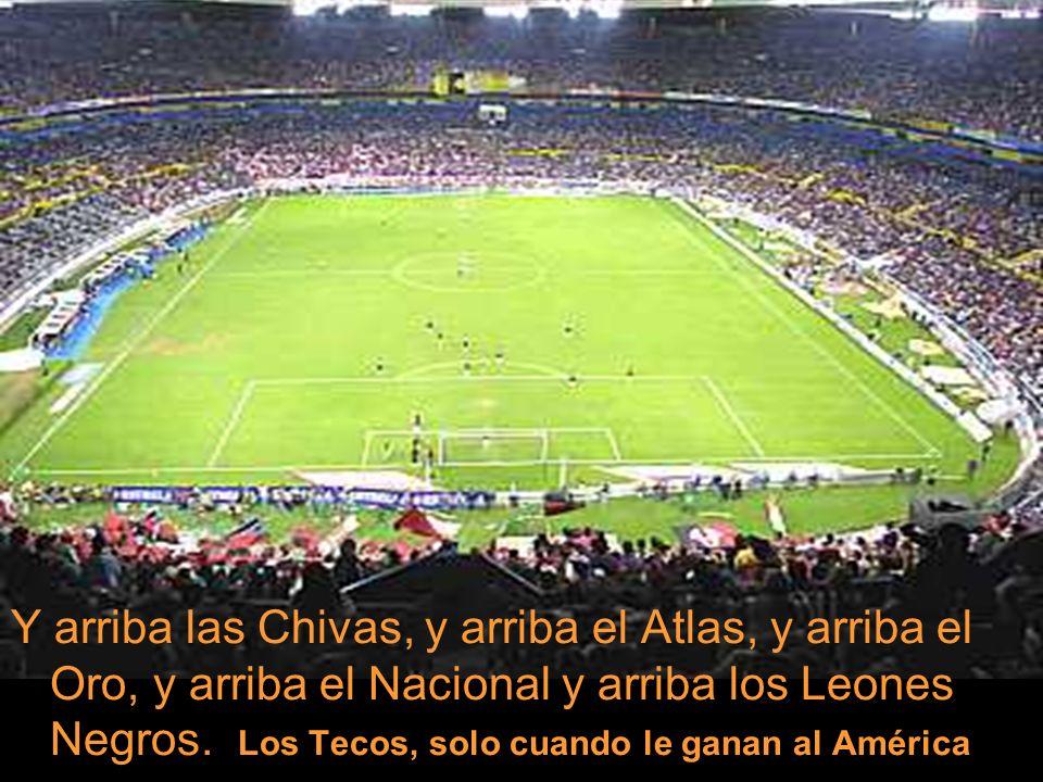 Y arriba las Chivas, y arriba el Atlas, y arriba el Oro, y arriba el Nacional y arriba los Leones Negros.