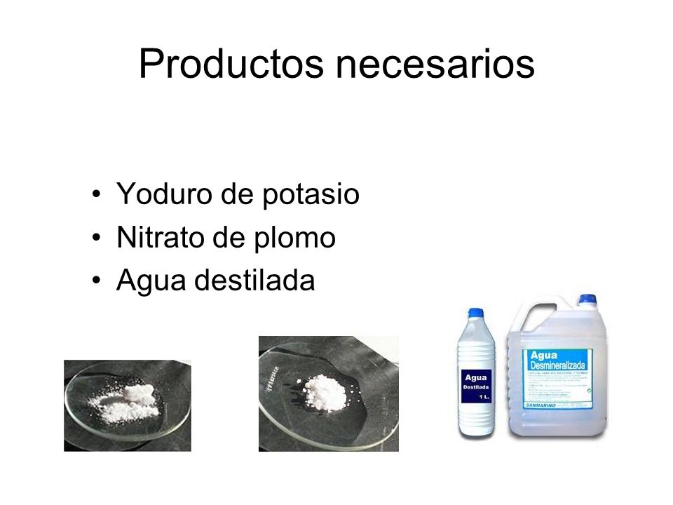 Productos necesarios Yoduro de potasio Nitrato de plomo Agua destilada