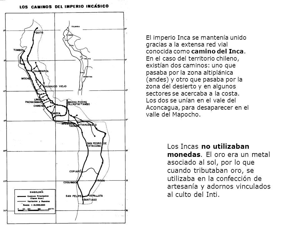 El imperio Inca se mantenía unido gracias a la extensa red vial conocida como camino del Inca. En el caso del territorio chileno, existían dos caminos: uno que pasaba por la zona altiplánica (andes) y otro que pasaba por la zona del desierto y en algunos sectores se acercaba a la costa. Los dos se unían en el vale del Aconcagua, para desaparecer en el valle del Mapocho.