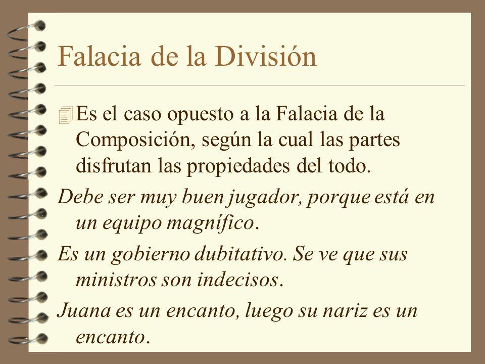 Falacia de la División Es el caso opuesto a la Falacia de la Composición, según la cual las partes disfrutan las propiedades del todo.