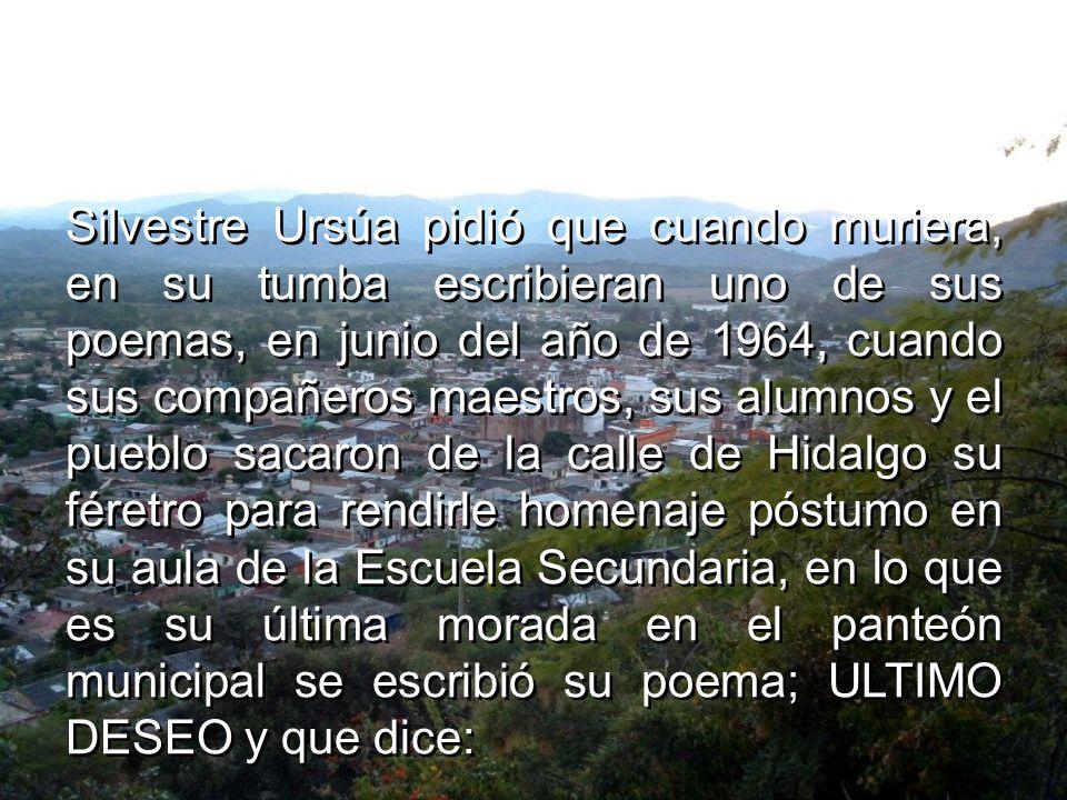 Silvestre Ursúa pidió que cuando muriera, en su tumba escribieran uno de sus poemas, en junio del año de 1964, cuando sus compañeros maestros, sus alumnos y el pueblo sacaron de la calle de Hidalgo su féretro para rendirle homenaje póstumo en su aula de la Escuela Secundaria, en lo que es su última morada en el panteón municipal se escribió su poema; ULTIMO DESEO y que dice: