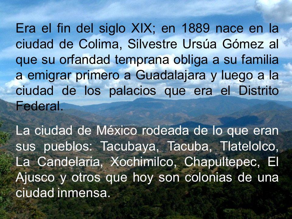 Era el fin del siglo XIX; en 1889 nace en la ciudad de Colima, Silvestre Ursúa Gómez al que su orfandad temprana obliga a su familia a emigrar primero a Guadalajara y luego a la ciudad de los palacios que era el Distrito Federal.