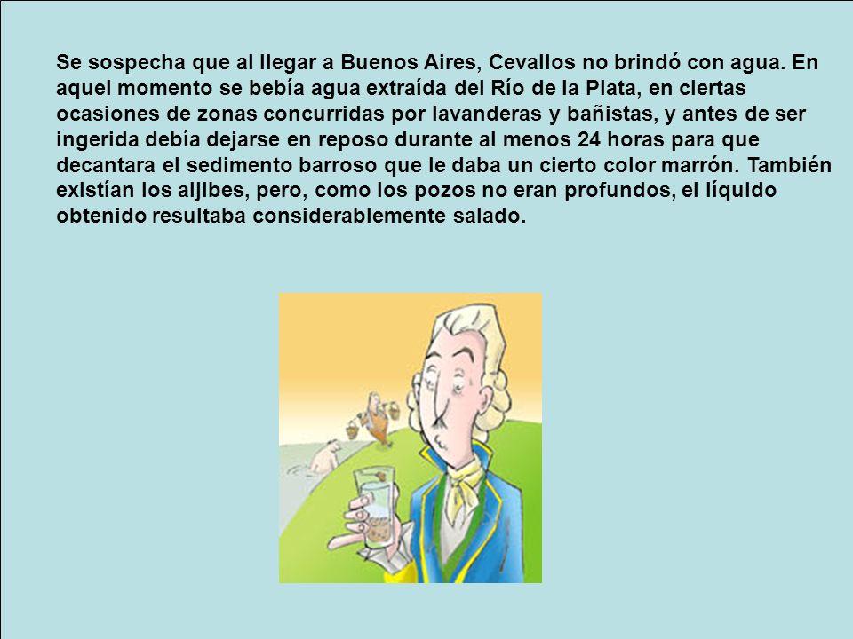 Se sospecha que al llegar a Buenos Aires, Cevallos no brindó con agua
