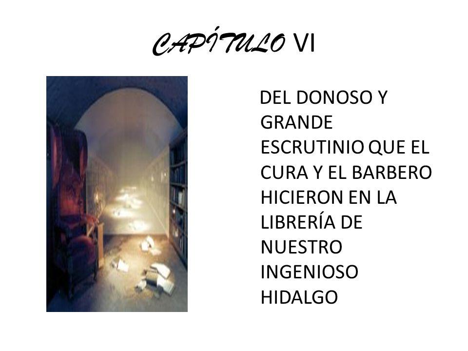 CAPÍTULO VI DEL DONOSO Y GRANDE ESCRUTINIO QUE EL CURA Y EL BARBERO HICIERON EN LA LIBRERÍA DE NUESTRO INGENIOSO HIDALGO.