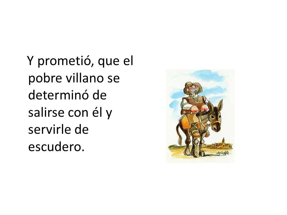 Y prometió, que el pobre villano se determinó de salirse con él y servirle de escudero.